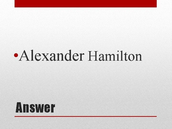 • Alexander Hamilton Answer