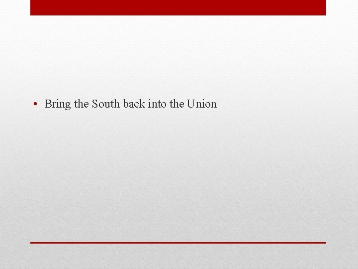 • Bring the South back into the Union
