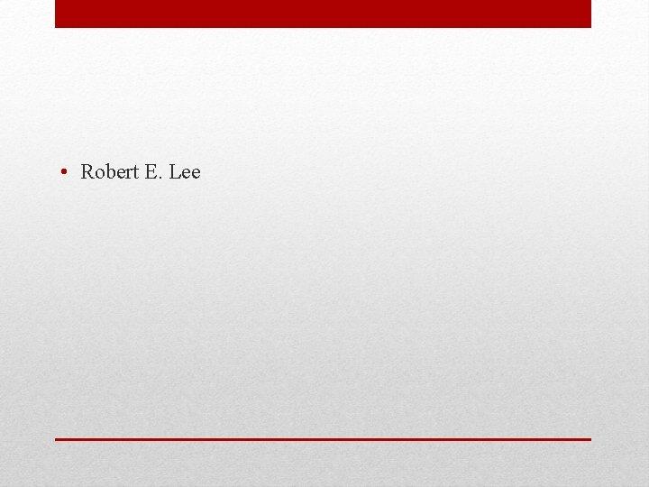 • Robert E. Lee