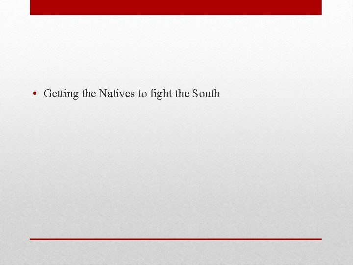 • Getting the Natives to fight the South