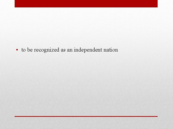 • to be recognized as an independent nation