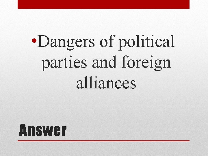 • Dangers of political parties and foreign alliances Answer