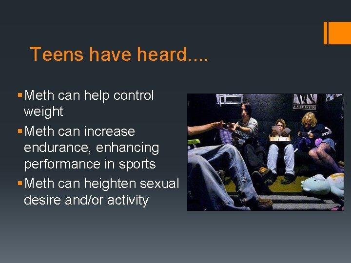 Teens have heard. . § Meth can help control weight § Meth can increase