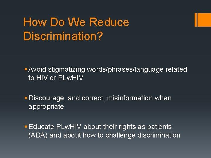 How Do We Reduce Discrimination? § Avoid stigmatizing words/phrases/language related to HIV or PLw.