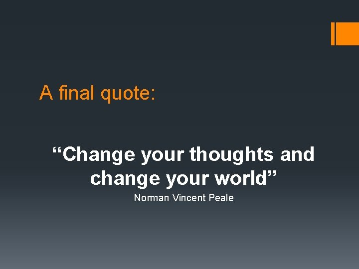 """A final quote: """"Change your thoughts and change your world"""" Norman Vincent Peale"""