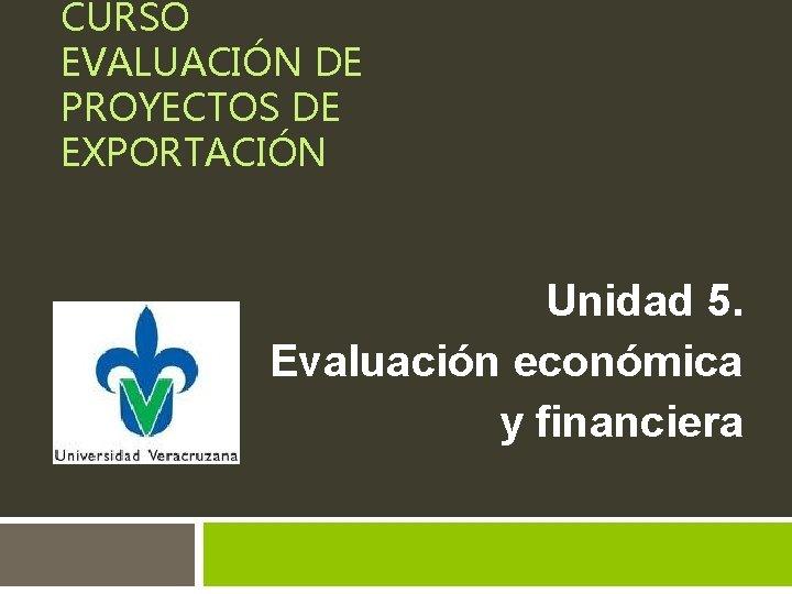 CURSO EVALUACIÓN DE PROYECTOS DE EXPORTACIÓN Unidad 5. Evaluación económica y financiera