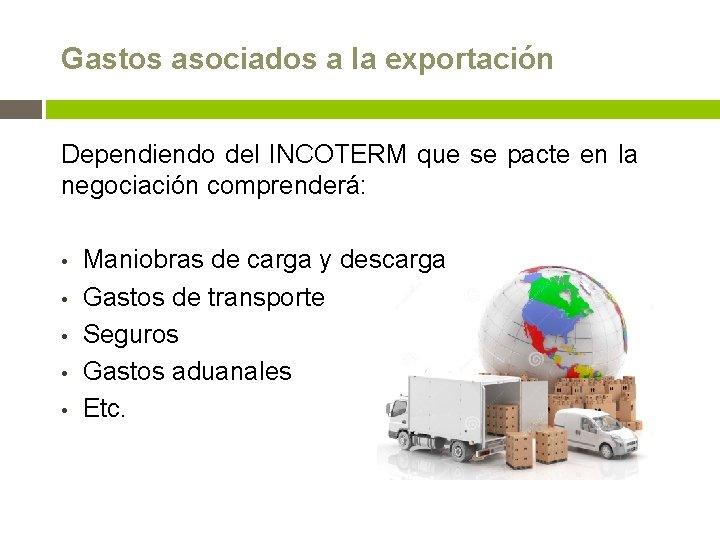 Gastos asociados a la exportación Dependiendo del INCOTERM que se pacte en la negociación