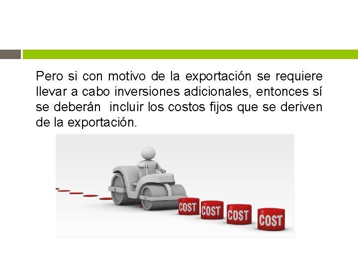 Pero si con motivo de la exportación se requiere llevar a cabo inversiones adicionales,