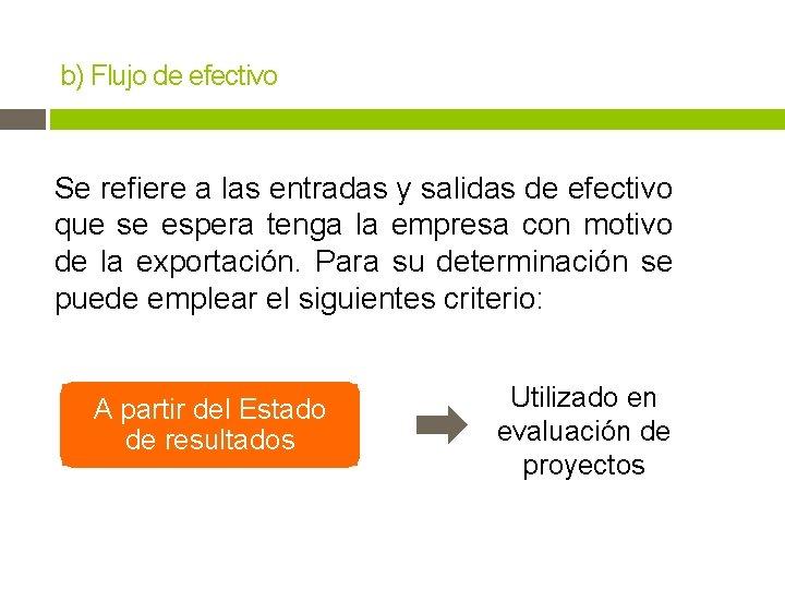 b) Flujo de efectivo Se refiere a las entradas y salidas de efectivo que