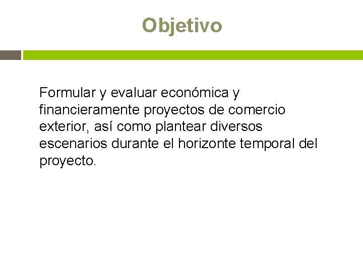 Objetivo Formular y evaluar económica y financieramente proyectos de comercio exterior, así como plantear