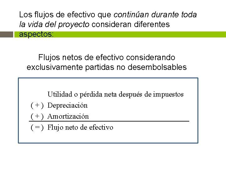 Los flujos de efectivo que continúan durante toda la vida del proyecto consideran diferentes