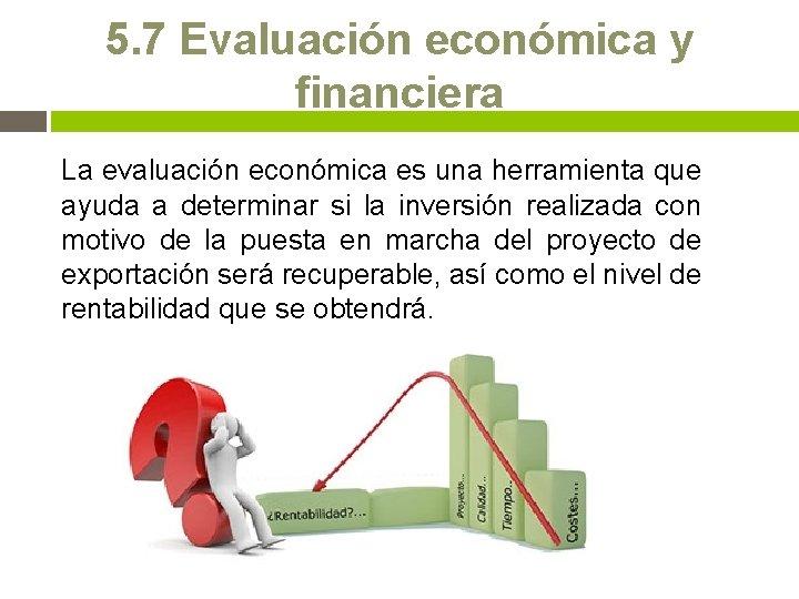 5. 7 Evaluación económica y financiera La evaluación económica es una herramienta que ayuda
