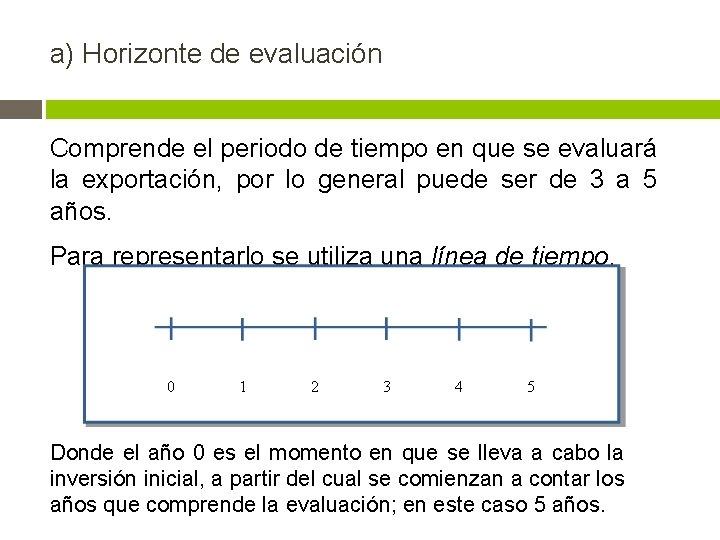 a) Horizonte de evaluación Comprende el periodo de tiempo en que se evaluará la