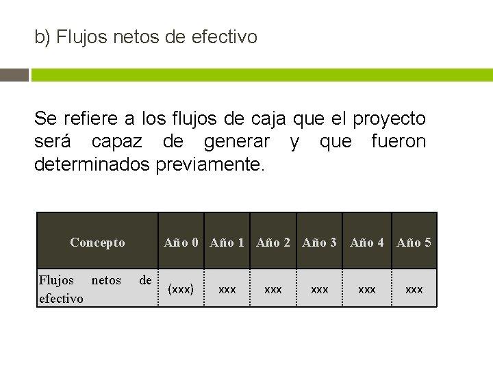 b) Flujos netos de efectivo Se refiere a los flujos de caja que el