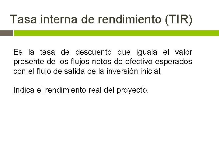 Tasa interna de rendimiento (TIR) Es la tasa de descuento que iguala el valor