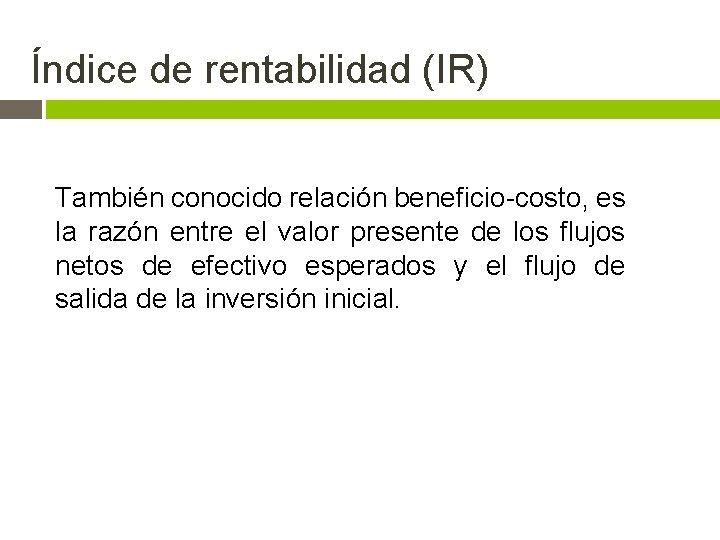 Índice de rentabilidad (IR) También conocido relación beneficio-costo, es la razón entre el valor