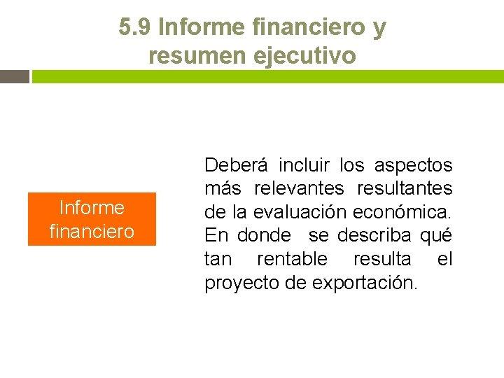 5. 9 Informe financiero y resumen ejecutivo Informe financiero Deberá incluir los aspectos más