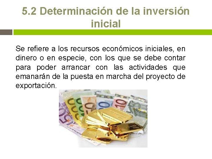 5. 2 Determinación de la inversión inicial Se refiere a los recursos económicos iniciales,