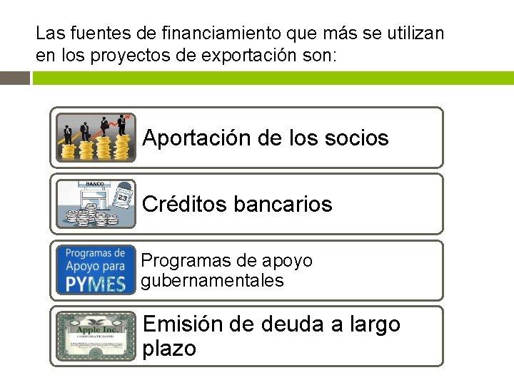 Las fuentes de financiamiento que más se utilizan en los proyectos de exportación son: