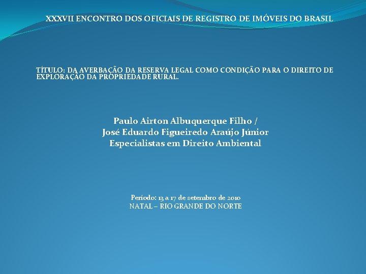 XXXVII ENCONTRO DOS OFICIAIS DE REGISTRO DE IMÓVEIS DO BRASIL TÍTULO: DA AVERBAÇÃO DA