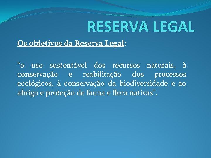 """RESERVA LEGAL Os objetivos da Reserva Legal: """"o uso sustentável dos recursos naturais, à"""