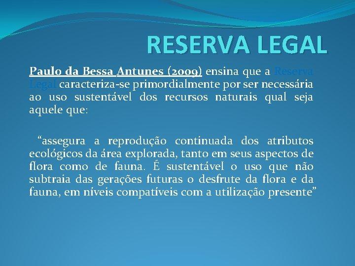 RESERVA LEGAL Paulo da Bessa Antunes (2009) ensina que a Reserva Legal caracteriza-se primordialmente