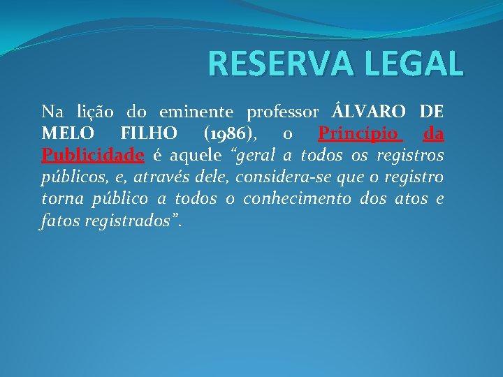 RESERVA LEGAL Na lição do eminente professor ÁLVARO DE MELO FILHO (1986), o Princípio