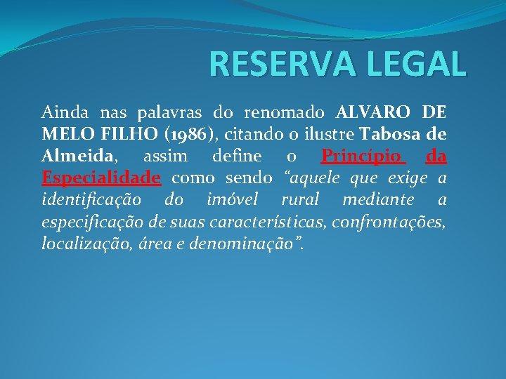 RESERVA LEGAL Ainda nas palavras do renomado ALVARO DE MELO FILHO (1986), citando o