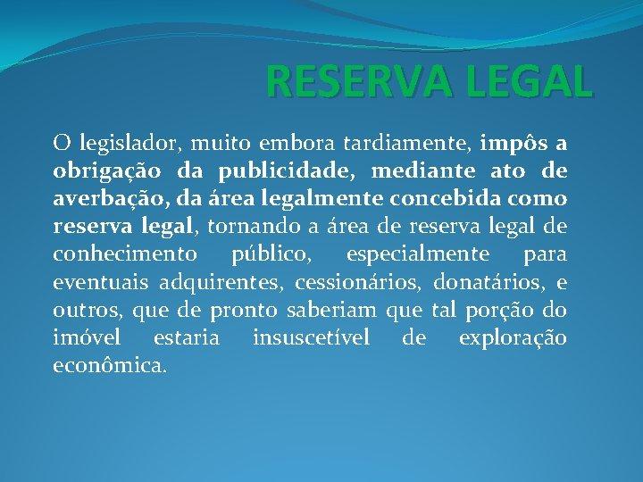 RESERVA LEGAL O legislador, muito embora tardiamente, impôs a obrigação da publicidade, mediante ato