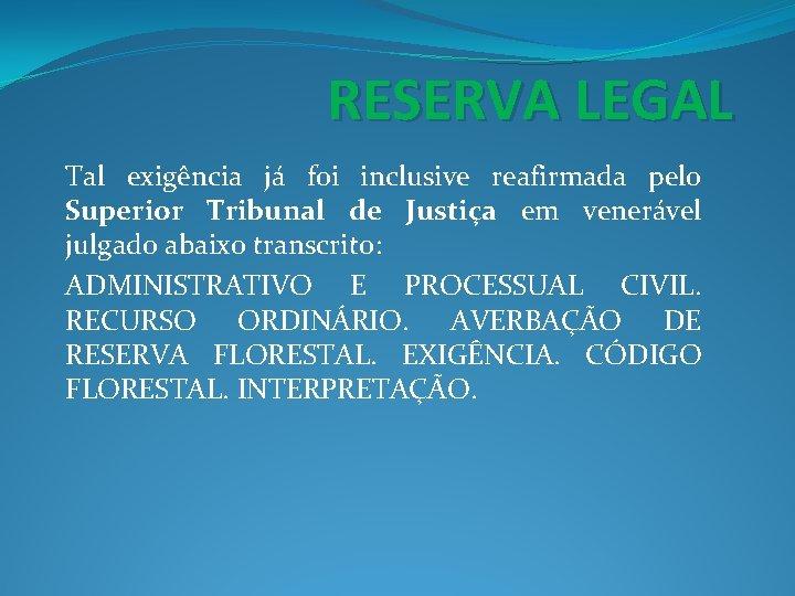 RESERVA LEGAL Tal exigência já foi inclusive reafirmada pelo Superior Tribunal de Justiça em