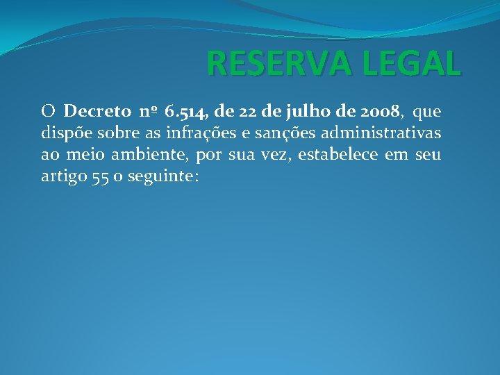 RESERVA LEGAL O Decreto nº 6. 514, de 22 de julho de 2008, que