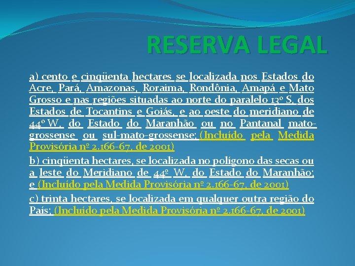 RESERVA LEGAL a) cento e cinqüenta hectares se localizada nos Estados do Acre, Pará,