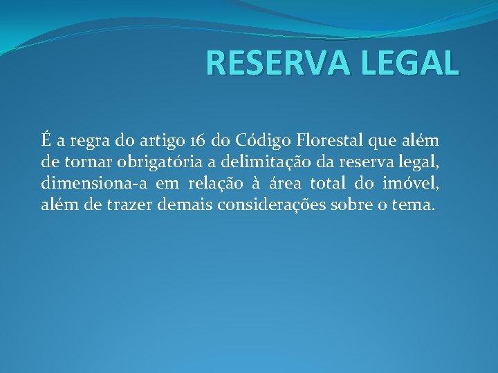 RESERVA LEGAL É a regra do artigo 16 do Código Florestal que além de