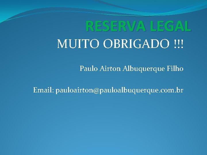 RESERVA LEGAL MUITO OBRIGADO !!! Paulo Airton Albuquerque Filho Email: pauloairton@pauloalbuquerque. com. br
