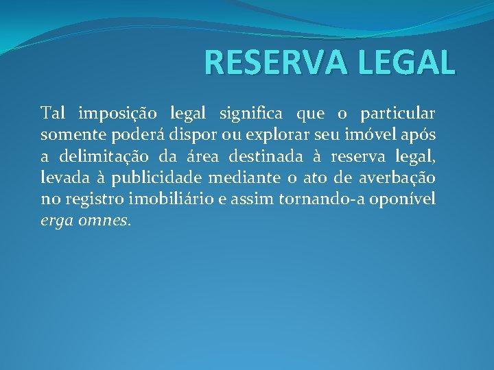 RESERVA LEGAL Tal imposição legal significa que o particular somente poderá dispor ou explorar