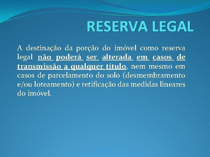 RESERVA LEGAL A destinação da porção do imóvel como reserva legal não poderá ser