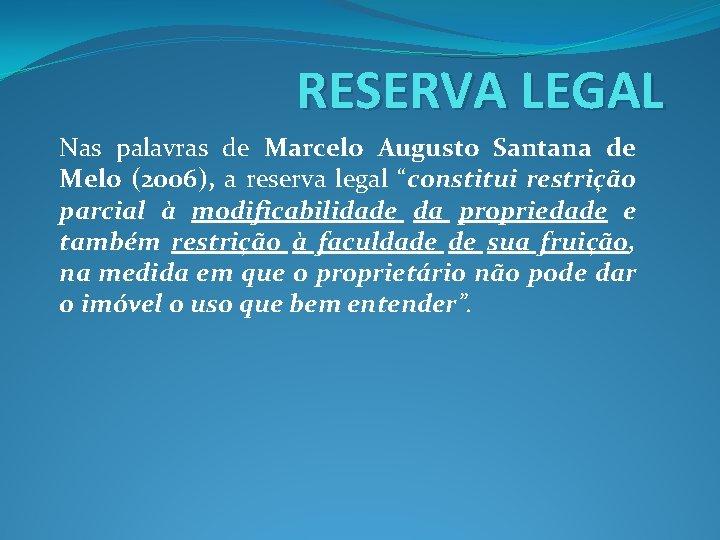 RESERVA LEGAL Nas palavras de Marcelo Augusto Santana de Melo (2006), a reserva legal