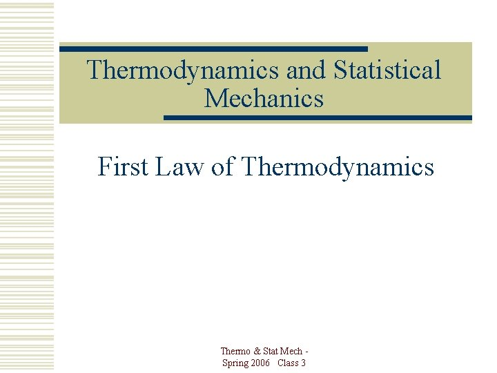 Thermodynamics and Statistical Mechanics First Law of Thermodynamics Thermo & Stat Mech Spring 2006