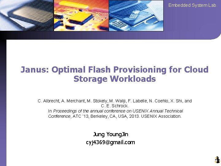Embedded System Lab. Janus: Optimal Flash Provisioning for Cloud Storage Workloads C. Albrecht, A.