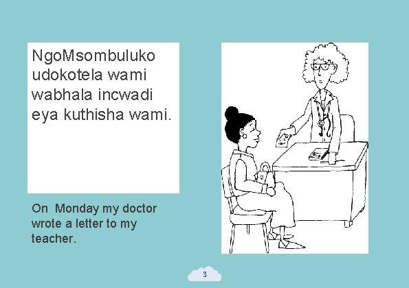 Ngo. Msombuluko udokotela wami wabhala incwadi eya kuthisha wami. On Monday my doctor wrote