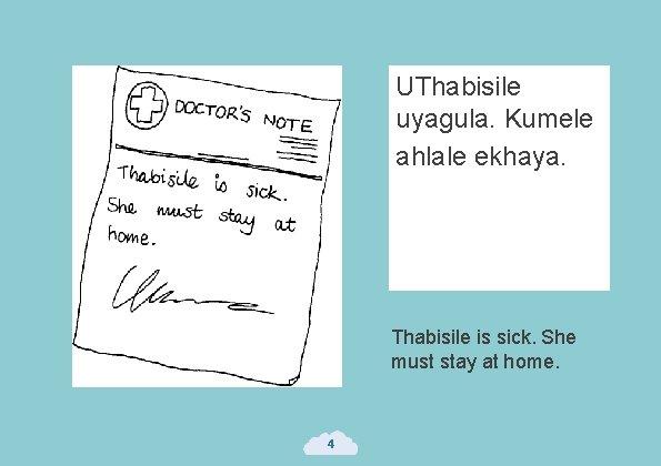 UThabisile uyagula. Kumele ahlale ekhaya. Thabisile is sick. She must stay at home. 4