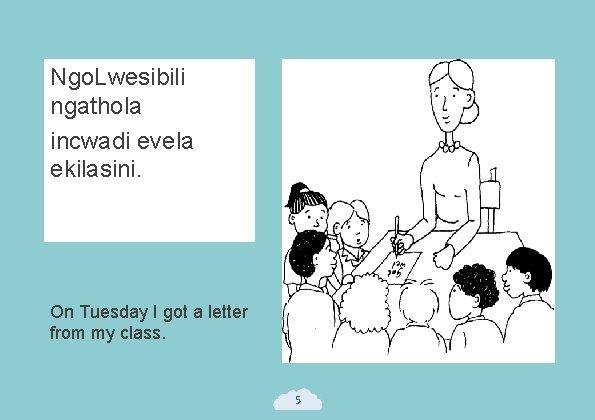 Ngo. Lwesibili ngathola incwadi evela ekilasini. On Tuesday I got a letter from my