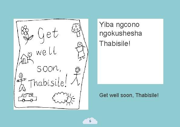 Yiba ngcono ngokushesha Thabisile! Get well soon, Thabisile! 6