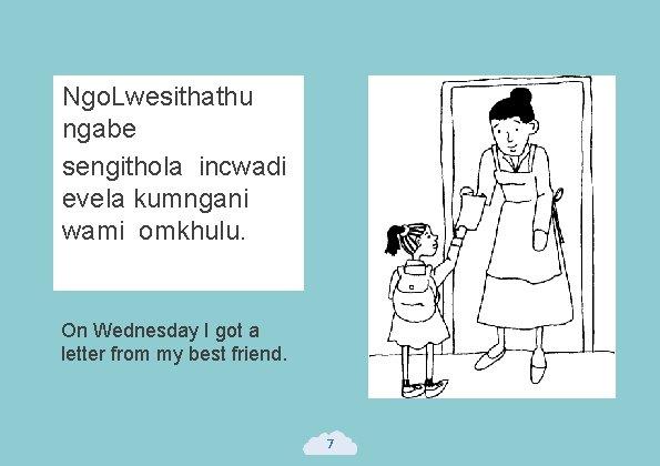 Ngo. Lwesithathu ngabe sengithola incwadi evela kumngani wami omkhulu. On Wednesday I got a