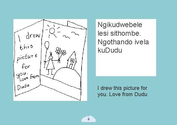 Ngikudwebele lesi sithombe. Ngothando ivela ku. Dudu I drew this picture for you. Love