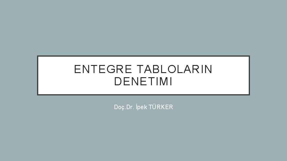 ENTEGRE TABLOLARIN DENETIMI Doç. Dr. İpek TÜRKER