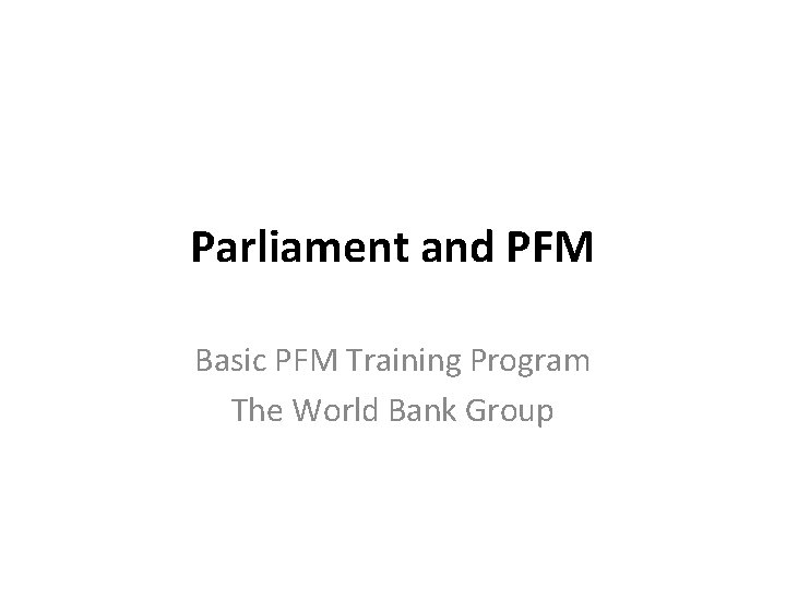 Parliament and PFM Basic PFM Training Program The World Bank Group