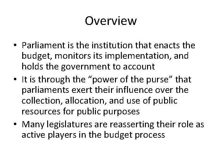 Overview • Parliament is the institution that enacts the budget, monitors its implementation, and