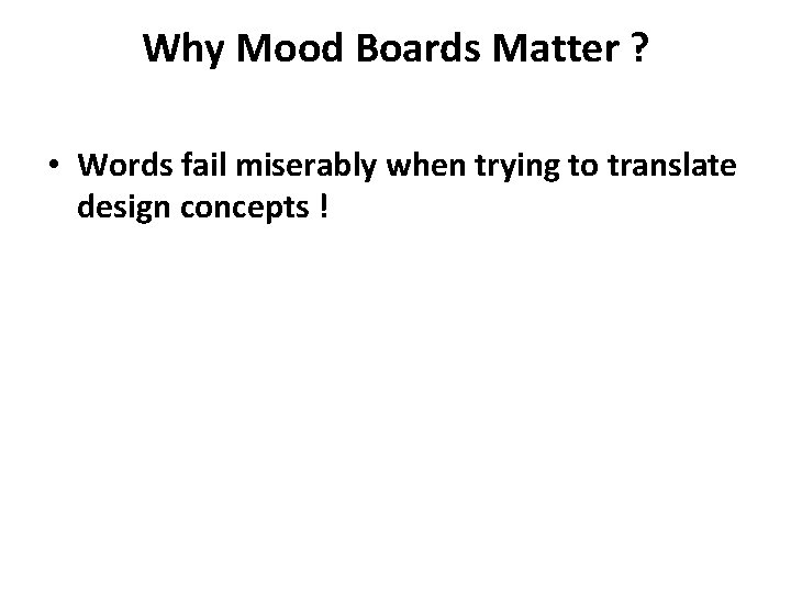 Why Mood Boards Matter ? • Words fail miserably when trying to translate design