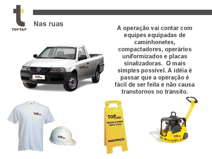 Nas ruas A operação vai contar com equipes equipadas de caminhonetes, compactadores, operários uniformizados